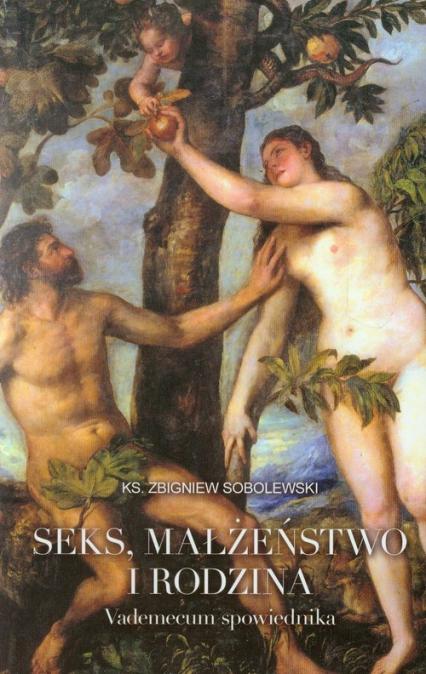 Seks małżeństwo i rodzina Vademecum spowiednika - Zbigniew Sobolewski   okładka
