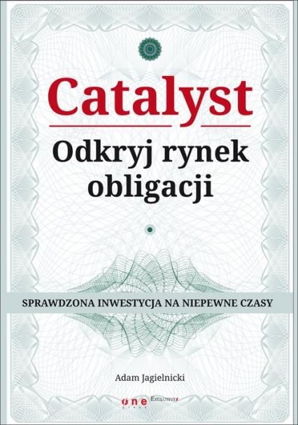 Catalyst Odkryj rynek obligacji Sprawdzona inwestycja na niepewne czasy - Adam Jagielnicki   okładka