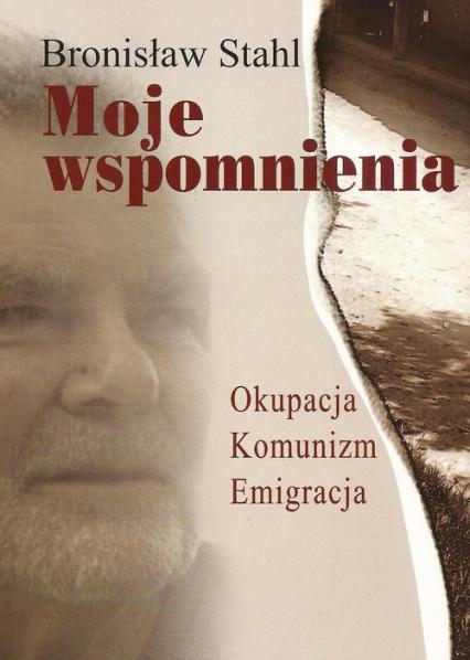 Moje wspomnienia Okupacja, Komunizm, Emigracja - Bronisław Stahl | okładka
