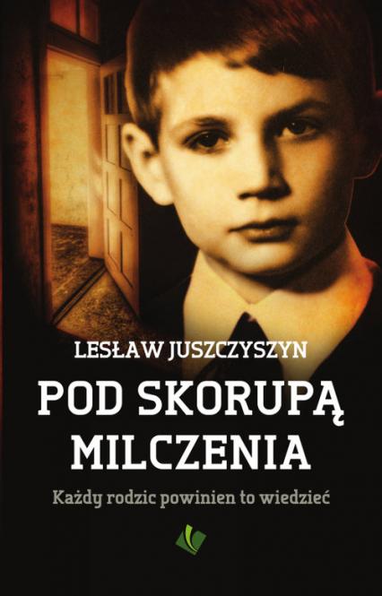 Pod skorupą milczenia Każdy rodzic powinien to wiedzieć - Lesław Juszczyszyn | okładka