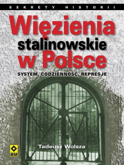 Więzienia stalinowskie w Polsce System, codzienność, represje. - Tadeusz Wolsza | okładka