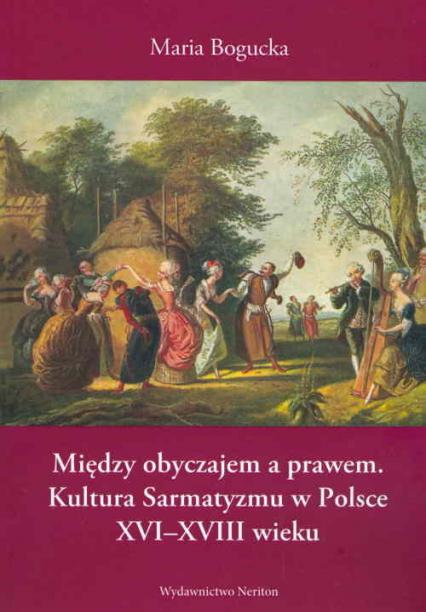 Między obyczajem a prawem Kultura Sarmatyzmu w Polsce XVI-XVIII wieku - Maria Bogucka | okładka