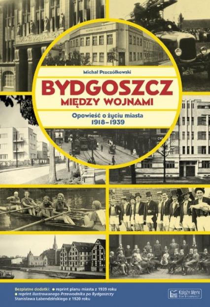 Bydgoszcz między wojnami Opowieść o życiu miasta 1918-1939 - Michał Pszczółkowski | okładka