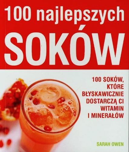 100 najlepszych soków 100 soków, które błyskawicznie dostarczą ci witamin i minerałów - Sarah Owen | okładka