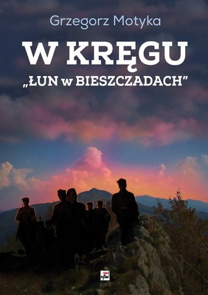 W kręgu Łun w Bieszczadach Szkice z najnowszej historii polskich Bieszczad - Grzegorz Motyka | okładka