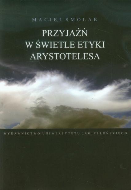 Przyjaźń w świetle etyki Arystotelesa - Maciej Smolak | okładka