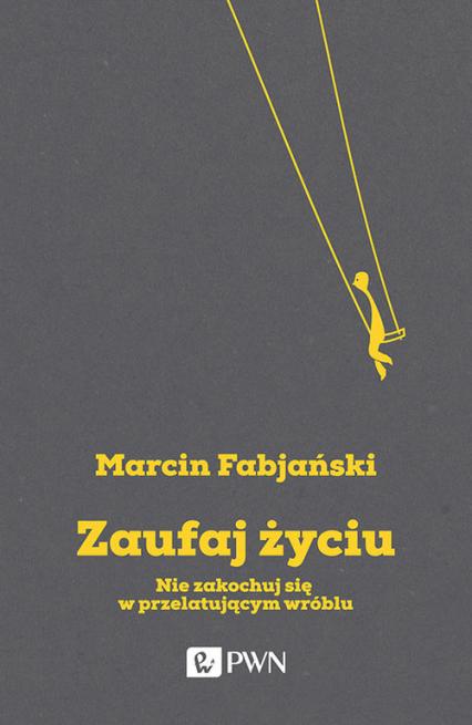 Zaufaj życiu Nie zakochuj się w przelatującym wróblu - Marcin Fabjański | okładka