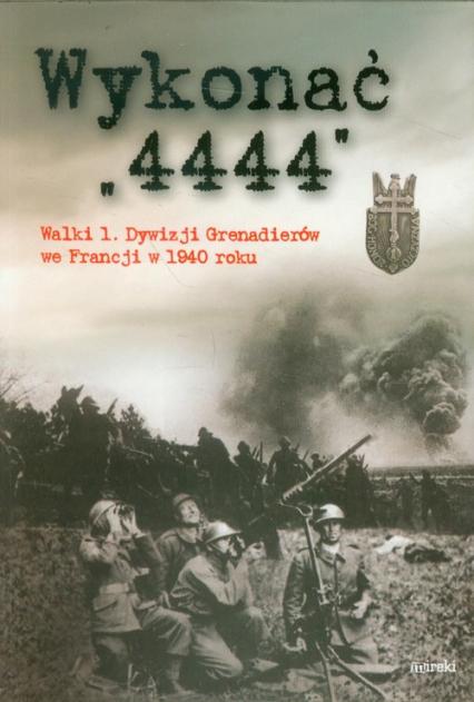 Wykonać 4444 Walki 1 Dywizji Grenadierów we Francji w 1940 roku - zbiorowa Praca | okładka