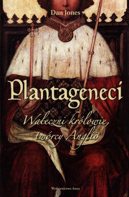 Plantageneci Waleczni królowie, twórcy Anglii - Dan Jones   okładka