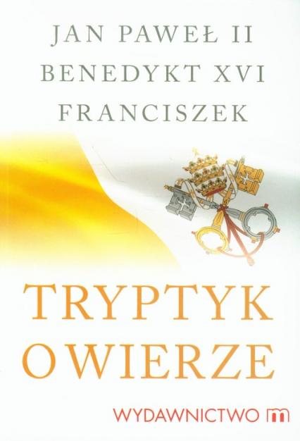 Tryptyk o wierze - Jan Paweł II, Benedykt XVI, Franciszek | okładka