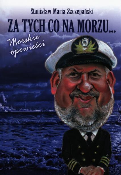 Za tych co na morzu Morskie opowieści - Szczepański Stanisław Maria | okładka
