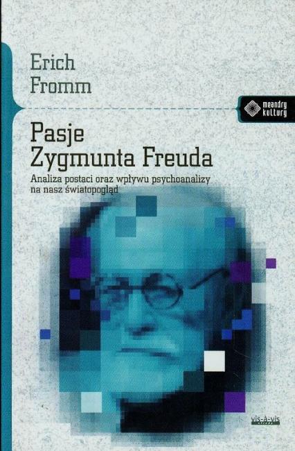 Pasje Zygmunta Freuda Analiza postaci oraz wpływu psychoanalizy na nasz światopogląd - Erich Fromm | okładka