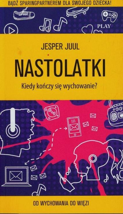 Nastolatki Kiedy kończy się wychowanie Od wychowania do więzi - Jesper Juul | okładka