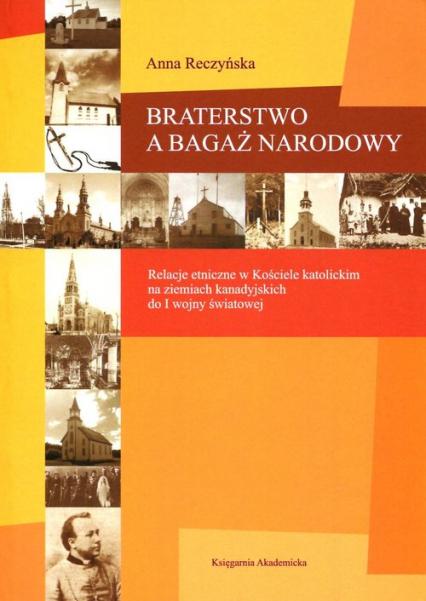 Braterstwo a bagaż narodowy Relacje etniczne w Kościele katolickim na ziemiach kanadyjskich do I wojny światowej - Anna Reczyńska | okładka