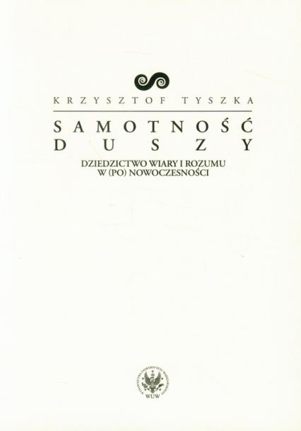 Samotność duszy Dziedzictwo wiary i rozumu w (po)nowoczesności - Krzysztof Tyszka | okładka