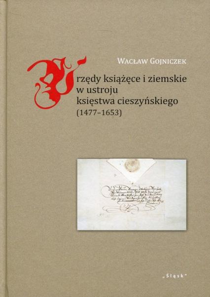 Urzędy książęce i ziemskie w ustroju księstwa cieszyńskiego 1477-1653 - Wacław Gojniczek   okładka
