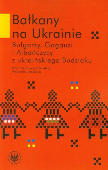 Bałkany na Ukrainie Bułgarzy, Gagauzi i Albańczycy z ukraińskiego Budziaku - zbiorowa Praca | okładka