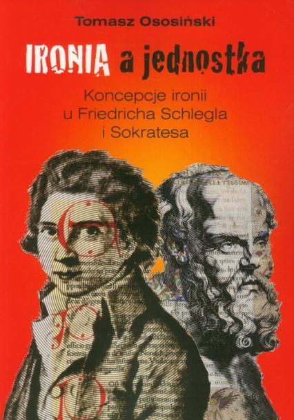 Ironia a jednostka Koncepcje ironii u Friedricha Schlegla i Sokratesa - Tomasz Ososiński   okładka
