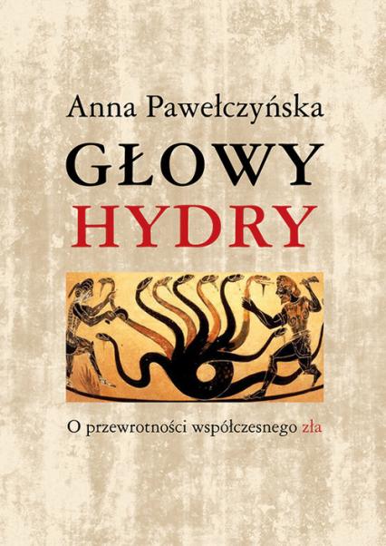 Głowy hydry O przewrotności współczesnego zła - Anna Pawełczyńska   okładka