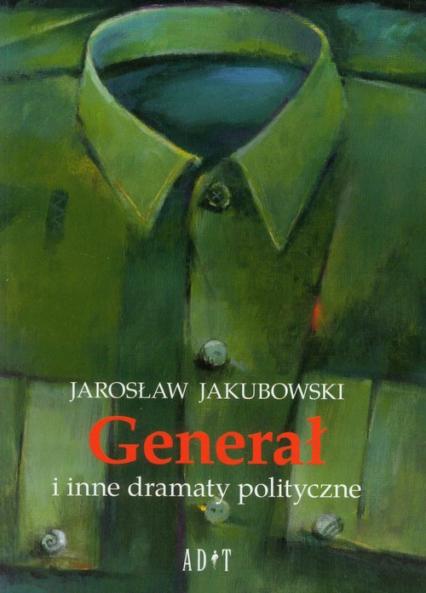 Generał i inne dramaty polityczne - Jarosław Jakubowski | okładka