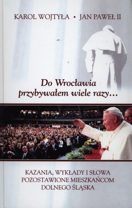 Do Wrocławia przybywałem wiele razy... Kazania, wykłady i słowa pozostawione mieszkańcom Dolnego Śląska