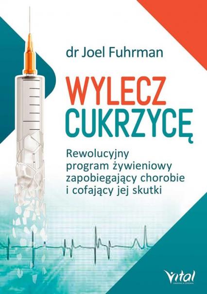 Wylecz cukrzycę Rewolucyjny program żywieniowy zapobiegający chorobie i cofający jej skutki - Joel Fuhrman   okładka