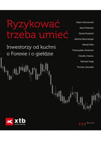 Ryzykować trzeba umieć Inwestorzy od kuchni o Forexie i o giełdzie - zbiorowa Praca | okładka