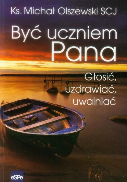 Być uczniem Pana Głosić, uzdrawiać, uwalniać - Michał Olszewski   okładka