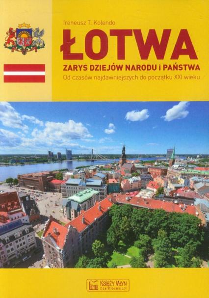 Łotwa Zarys dziejów narodu i państwa Od czasów najdawniejszych do początku XXI wieku - Kolendo Ireneusz T. | okładka