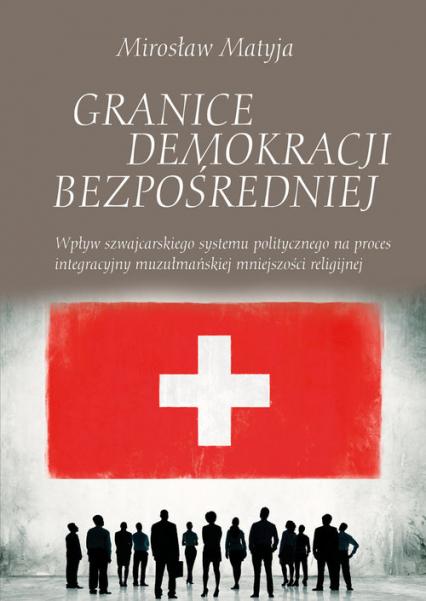 Granice demokracji bezpośredniej Wpływ szwajcarskiego systemu politycznego na proces integracyjny muzułmańskiej mniejszości religijnej - Mirosław Matyja   okładka