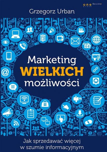 Marketing wielkich możliwości Jak sprzedawać więcej w szumie informacyjnym - Grzegorz Urban | okładka