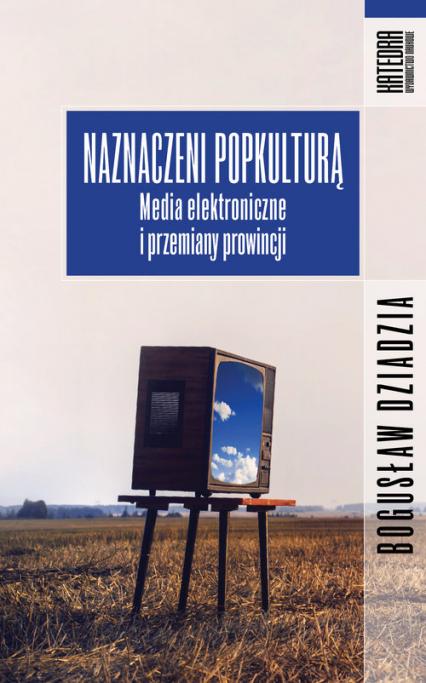 Naznaczeni popkulturą Media elektroniczne i przemiany prowincji - Bogusław Dziadzia | okładka