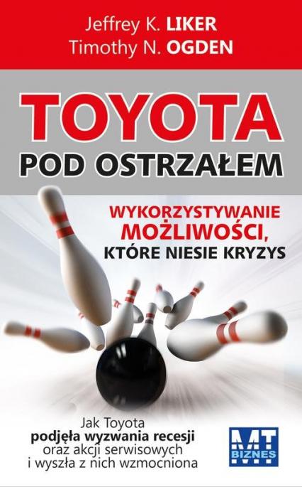 Toyota pod ostrzałem Wykorzystywanie możliwości, które niesie kryzys - Ogden Timothy N, Liker Jeffrey K | okładka
