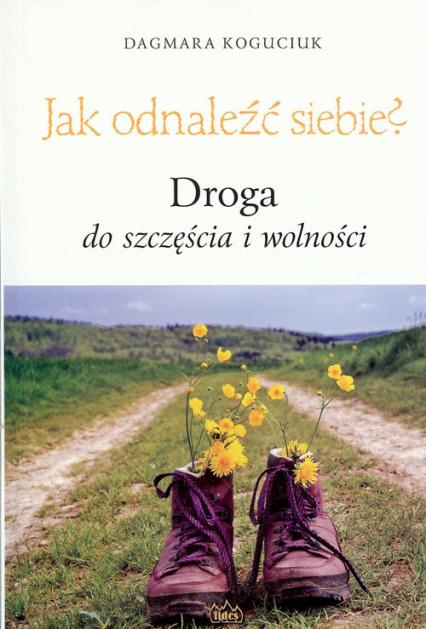 Jak odnaleźć siebie? Droga do szczęścia i wolności - Dagmara Koguciuk | okładka