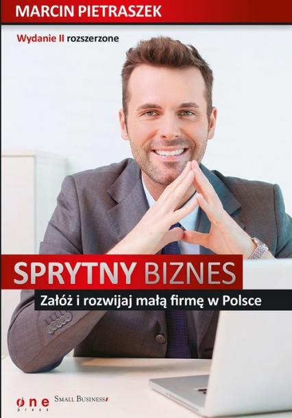 Sprytny biznes Załóż i rozwijaj małą firmę w Polsce. - Marcin Pietraszek | okładka