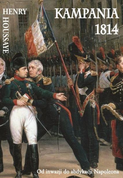 Kampania 1814 Od inwazji do abdykacji Napoleona - Houssaye Henry | okładka