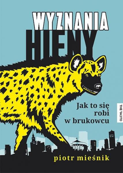 Wyznania hieny Jak to się robi w brukowcu - Piotr Mieśnik   okładka