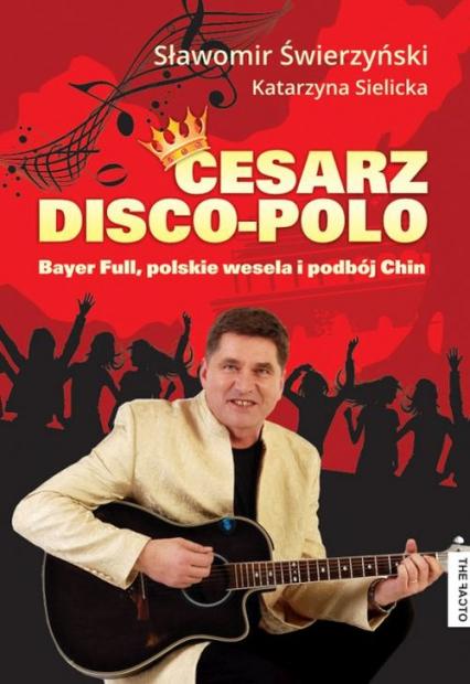 Cesarz Disco Polo Bayer Full, polskie wesela i podbój Chin - Świerzyński Sławomir, Sielicka Katarzyna | okładka