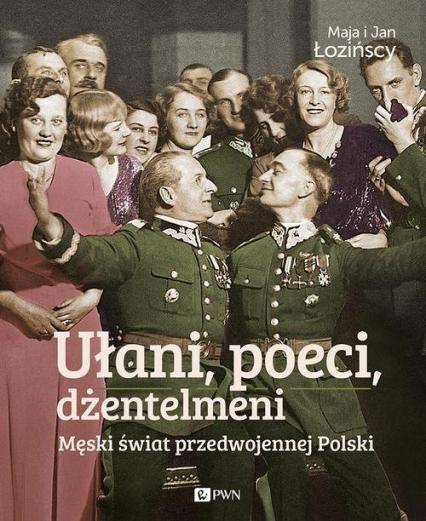 Ułani, poeci, dżentelmeni Męski świat w przedwojennej Polsce. - Łozińska Maja, Łoziński Jan | okładka
