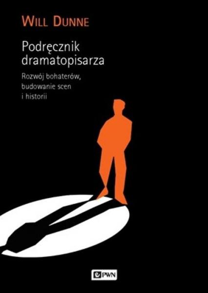 Podręcznik dramatopisarza Rozwój bohaterów, budowanie scen i historii. - Will Dunne | okładka