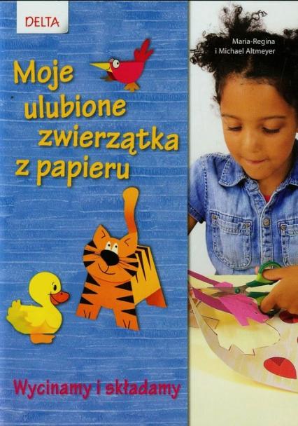 Moje ulubione zwierzątka z papieru Wycinamy i składamy - Altmeyer Maria-Regina, Altmeyer Michael   okładka
