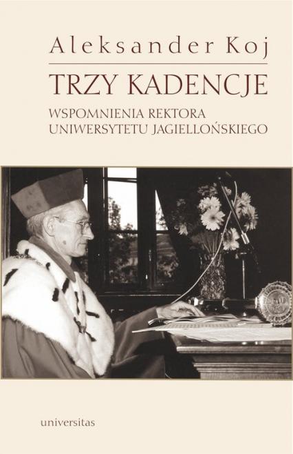 Trzy kadencje Wspomnienia Rektora Uniwersytetu Jagiellońskiego - Aleksander Koj | okładka