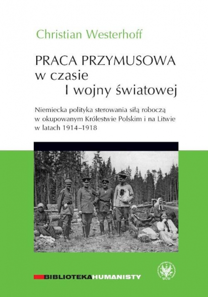 Praca przymusowa w czasie I wojny światowej Niemiecka polityka sterowania siłą roboczą w okupowanym Królestwie polskim i na litwie w latach 1914-1918 - Christian Westerhoff   okładka