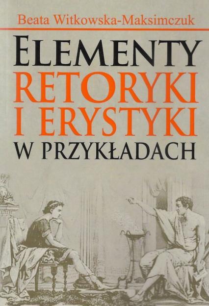 Elementy retoryki i erystyki w przykładach - Beata Witkowska-Maksimczuk | okładka