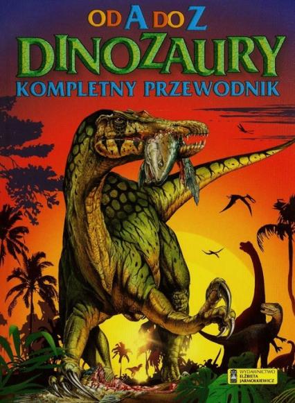 Dinozaury Od A do Z Kompletny przewodnik - zbiorowa praca | okładka