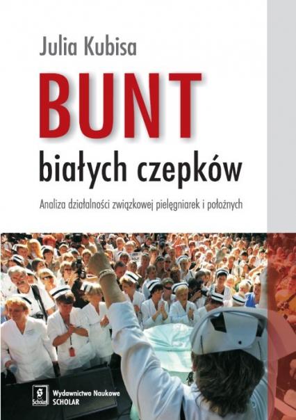 Bunt białych czepków Analiza działalności związkowej pielęgniarek i położnych - Julia Kubisa   okładka