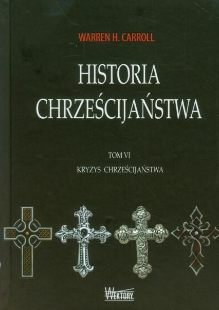 Historia chrześcijaństwa Tom 6 Kryzys chrześcijaństwa - Carroll Warren H. | okładka