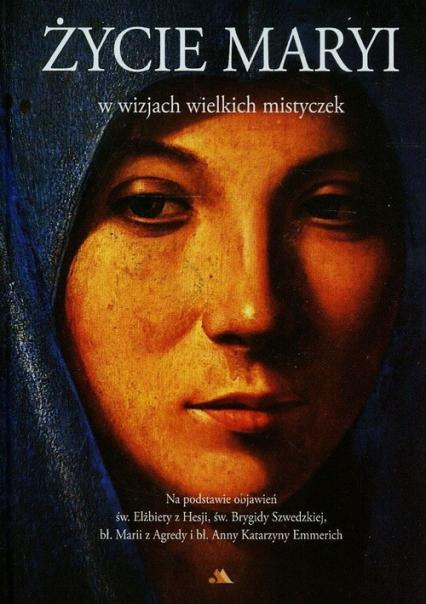 Życie Maryi w wizjach wielkich mistyczek Na podstawie objawień św. Elżbiety z Hesji, św. Brygidy Szwedzkiej, bł. Marii z Agredy i bł. Anny Katarzyny Emmerich - Raphael Brown   okładka