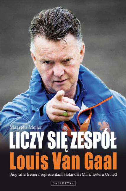 Liczy się zespół Louis Van Gaal Biografia trenera reprezentacji Holandii i Manchesteru United - Meijer Maarten | okładka