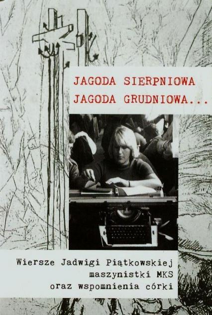 Jagoda sierpniowa Jagoda grudniowa Wiersze Jadwigi Piątkowskiej maszynistki MKS oraz wspomnienia córki - Ewa Korczyńska   okładka